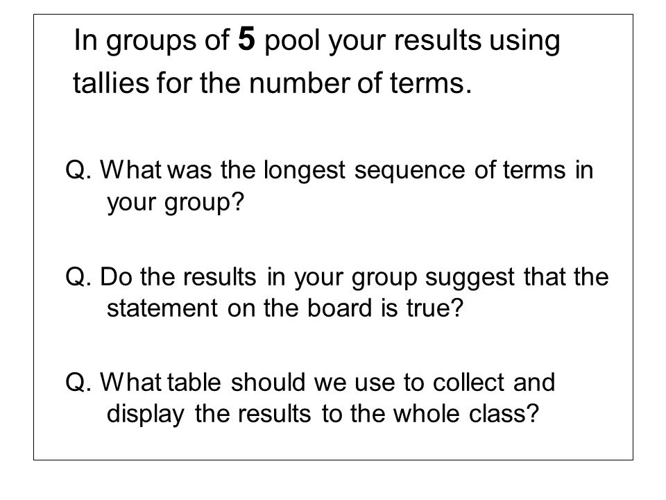 In groups of 5 pool your results using tallies for the number of terms. Q. What was the longest sequence of terms in your group? Q. Do the results in