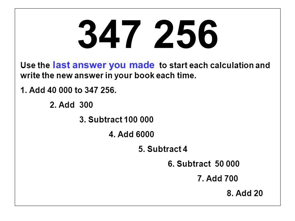 347 256 Use the last answer you made to start each calculation and write the new answer in your book each time. 1. Add 40 000 to 347 256. 2. Add 300 3