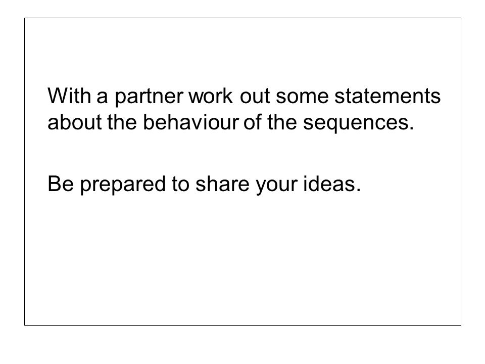 With a partner work out some statements about the behaviour of the sequences. Be prepared to share your ideas.