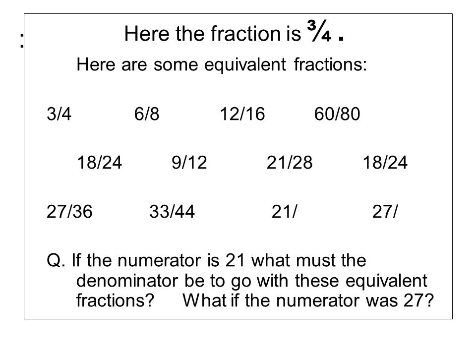 : Here the fraction is ¾. Here are some equivalent fractions: 3/4 6/812/1660/80 18/249/1221/28 18/24 27/36 33/44 21/ 27/ Q. If the numerator is 21 wha