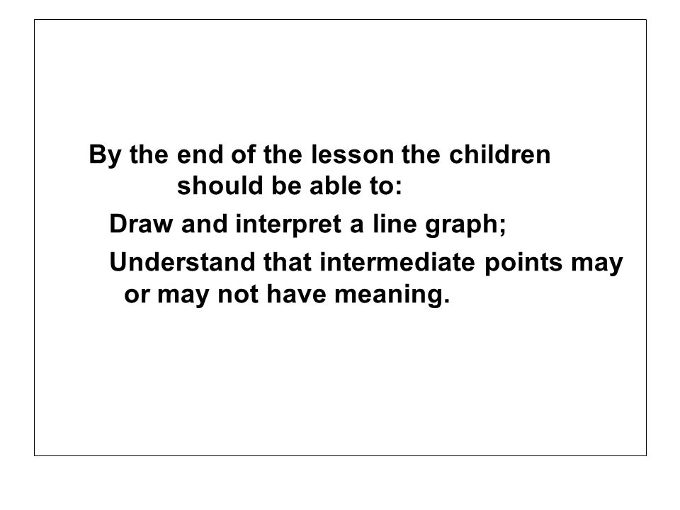 By the end of the lesson the children should be able to: Draw and interpret a line graph; Understand that intermediate points may or may not have mean