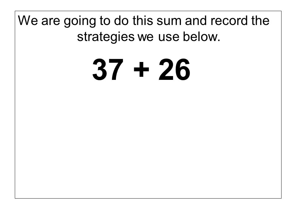 We are going to do this sum and record the strategies we use below. 37 + 26