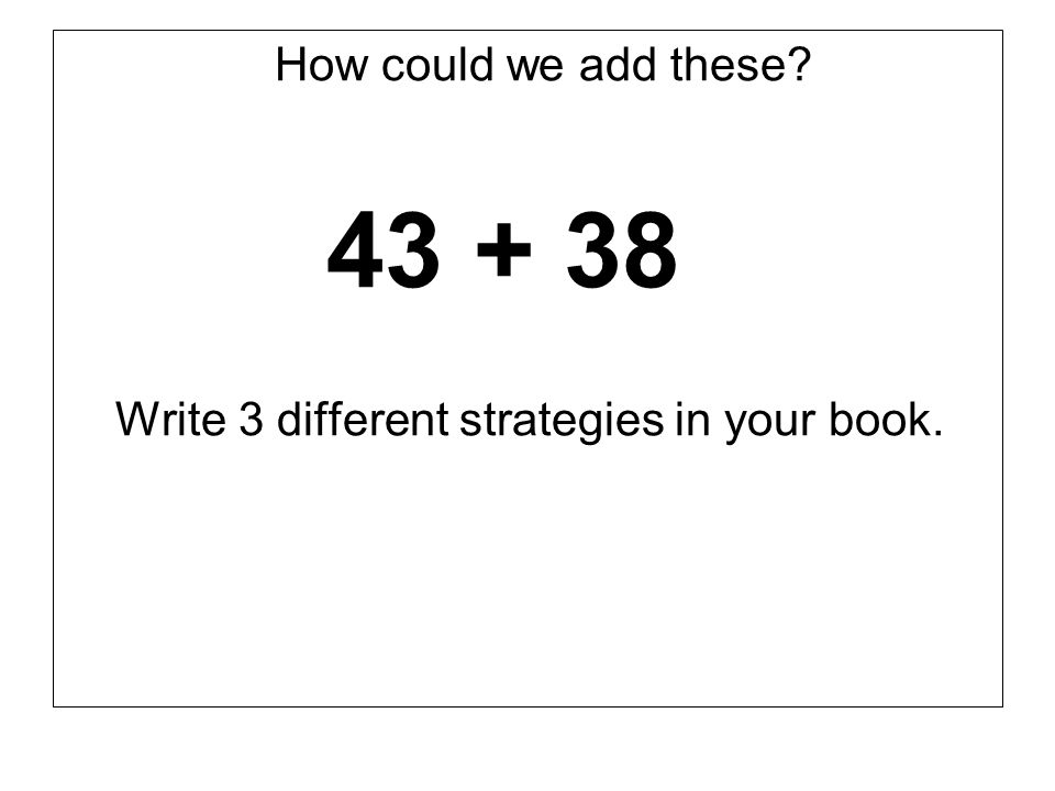 How could we add these? 43 + 38 Write 3 different strategies in your book.