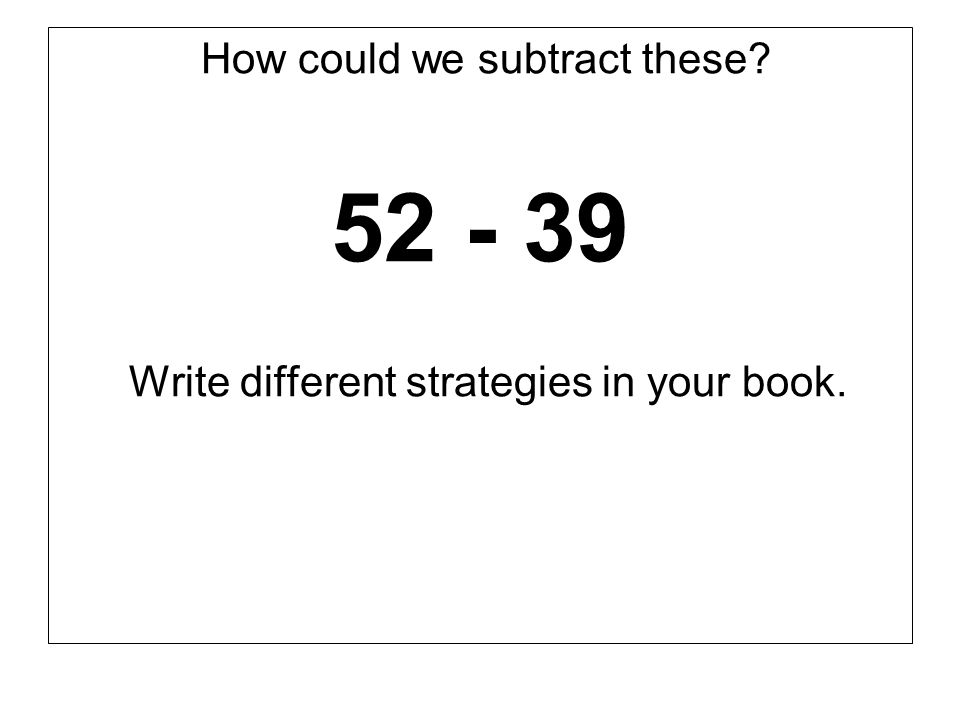 How could we subtract these? 52 - 39 Write different strategies in your book.