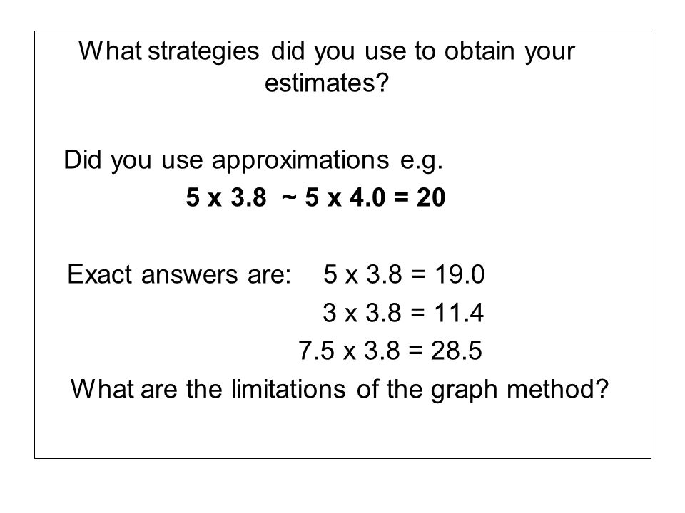What strategies did you use to obtain your estimates? Did you use approximations e.g. 5 x 3.8 ~ 5 x 4.0 = 20 Exact answers are: 5 x 3.8 = 19.0 3 x 3.8