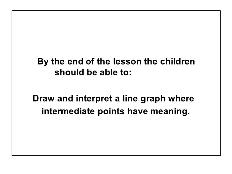 By the end of the lesson the children should be able to: Draw and interpret a line graph where intermediate points have meaning.