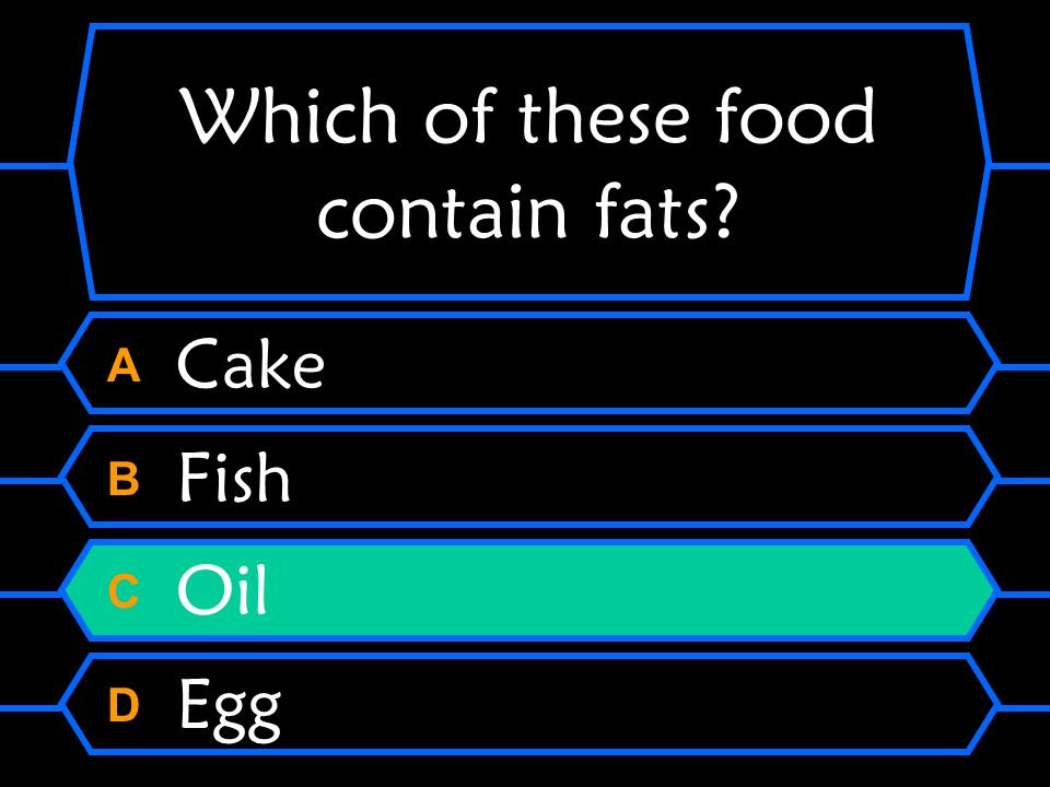 Which of these food contain fats? A Cake B Fish C Oil D Egg