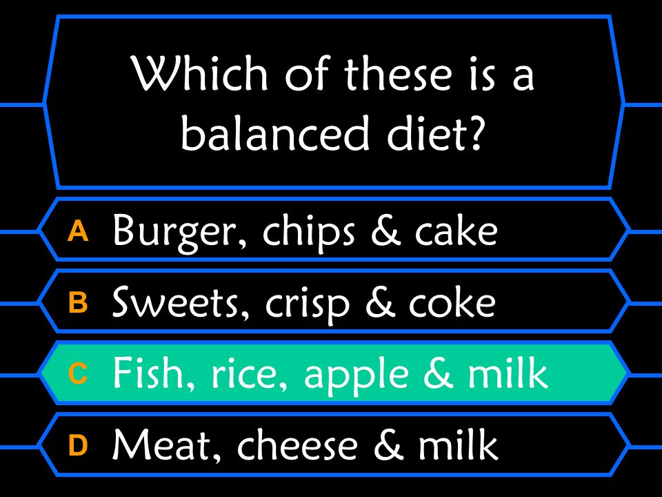 Which of these is a balanced diet? A Burger, chips & cake B Sweets, crisp & coke C Fish, rice, apple & milk D Meat, cheese & milk