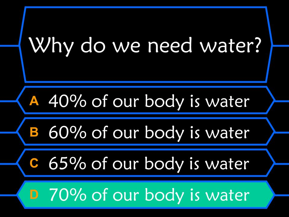 Why do we need water? A 40% of our body is water B 60% of our body is water C 65% of our body is water D 70% of our body is water