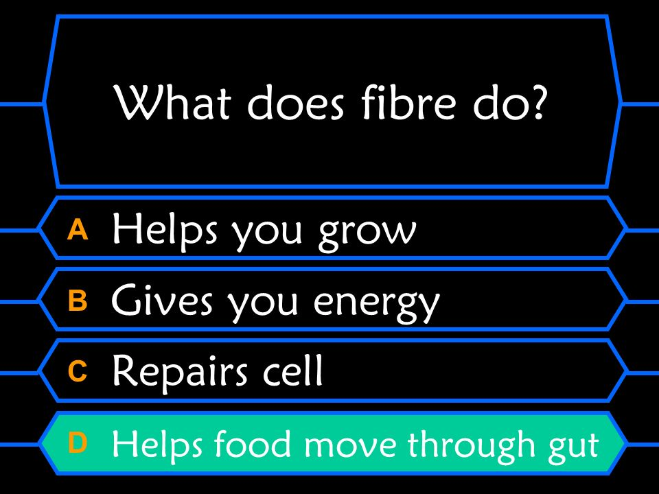 What does fibre do? A Helps you grow B Gives you energy C Repairs cell D Helps food move through gut