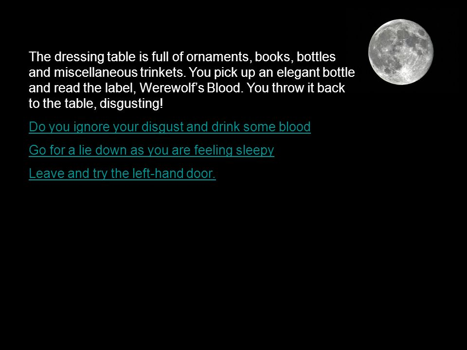 The dressing table is full of ornaments, books, bottles and miscellaneous trinkets. You pick up an elegant bottle and read the label, Werewolfs Blood.