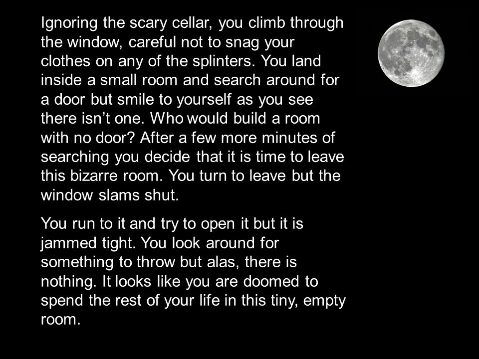 Ignoring the scary cellar, you climb through the window, careful not to snag your clothes on any of the splinters. You land inside a small room and se
