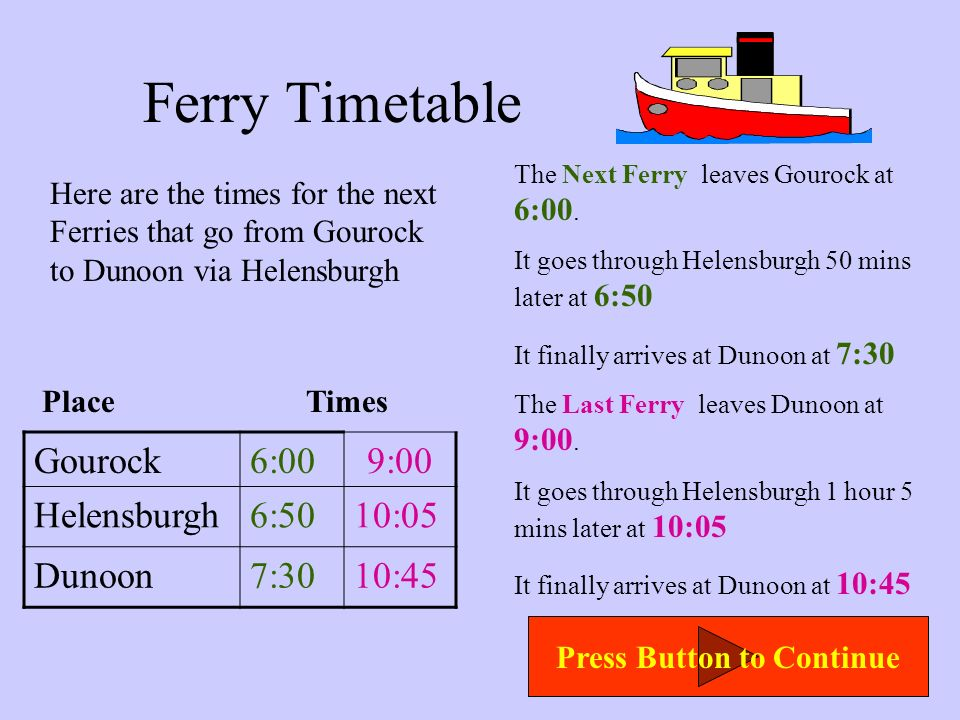 Ferry Timetable Here are the times for the Ferries that go from Gourock to Dunoon via Helensburgh The First Ferry leaves Gourock at 1:00. It goes thro