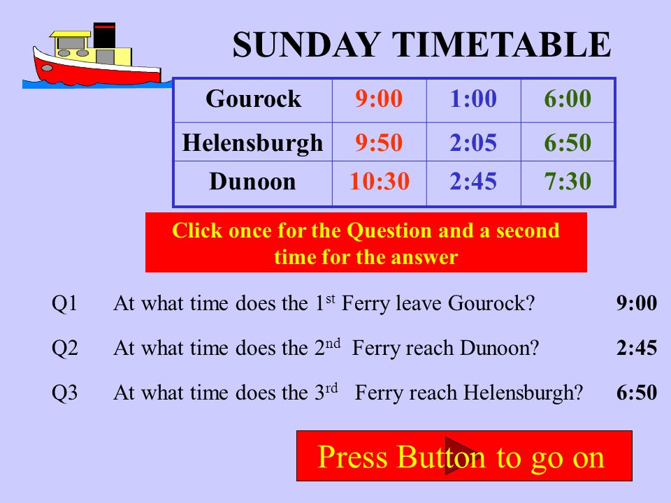 Here is the Sunday Timetable Each colour shows a different ferry sailing There are only 3 sailings on a Sunday Press Button to go on Gourock9:001:006: