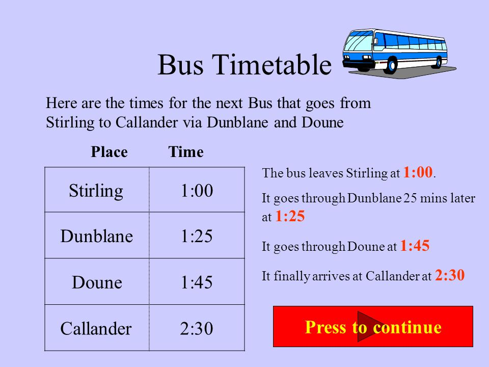 Bus Timetable Here is a simple Bus Timetable for a Bus that goes from Stirling to Callander via Dunblane and Doune Stirling10:00 Dunblane10:25 Doune10