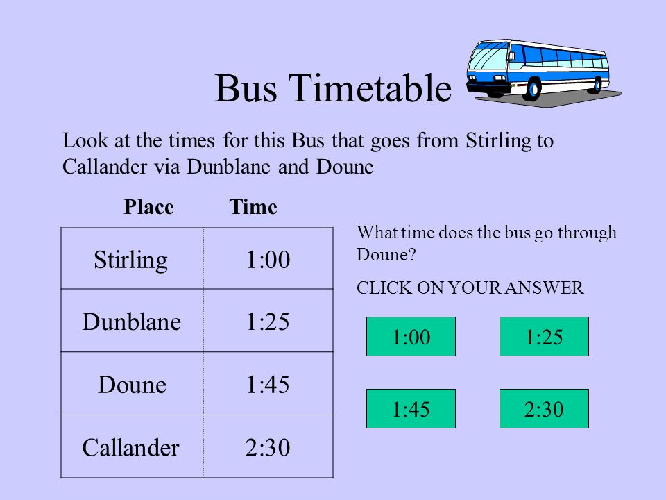 Bus Timetable Here are the times for the next Bus that goes from Stirling to Callander via Dunblane and Doune Stirling1:00 Dunblane1:25 Doune1:45 Call