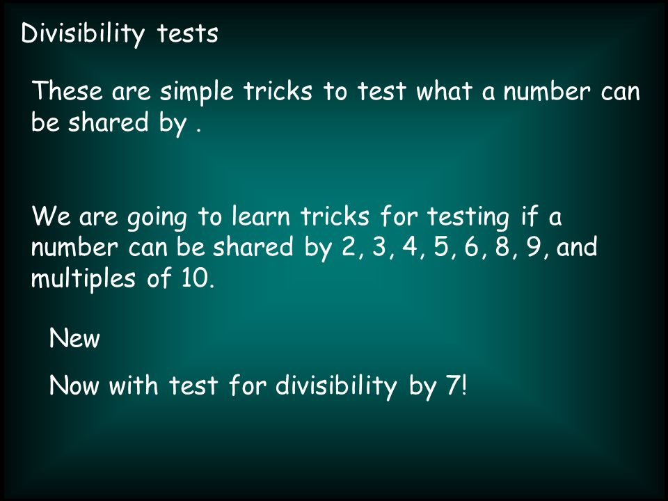 Divisibility tests These are simple tricks to test what a number can be shared by.