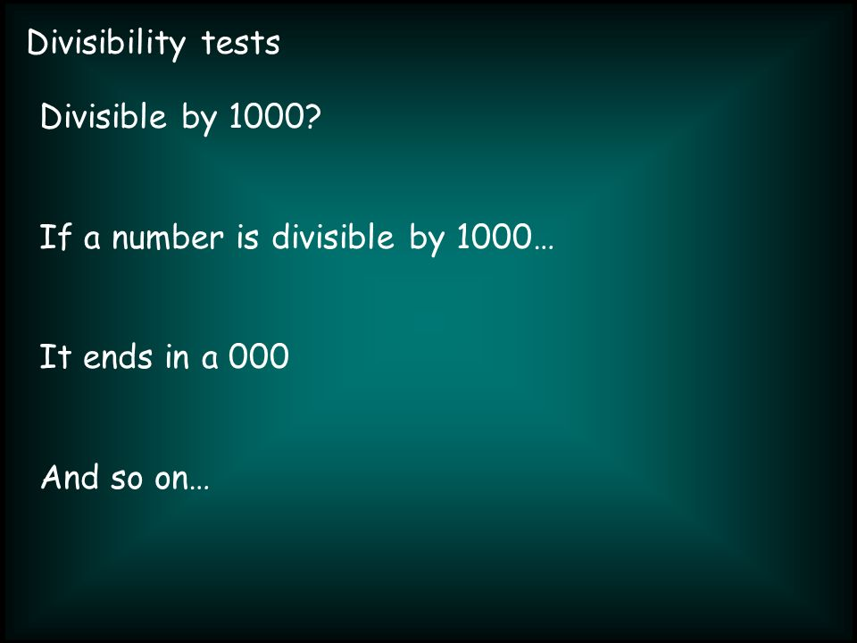 Divisibility tests Divisible by 1000 If a number is divisible by 1000… It ends in a 000 And so on…