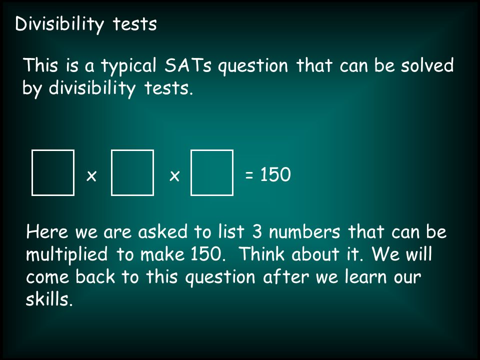 Divisibility tests xx= 150 This is a typical SATs question that can be solved by divisibility tests.