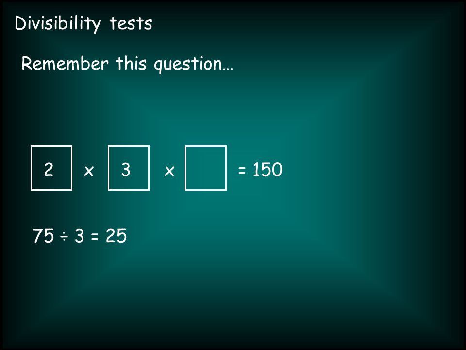 Divisibility tests xx= 150 Remember this question… 2 75 ÷ 3 = 25 3