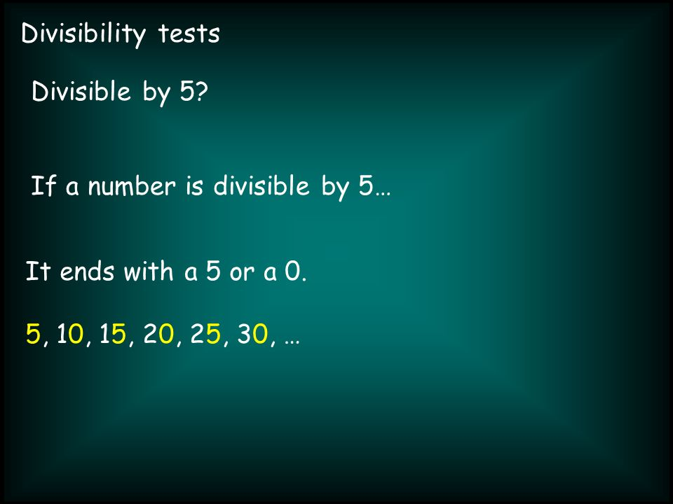 Divisibility tests Divisible by 5. If a number is divisible by 5… It ends with a 5 or a 0.