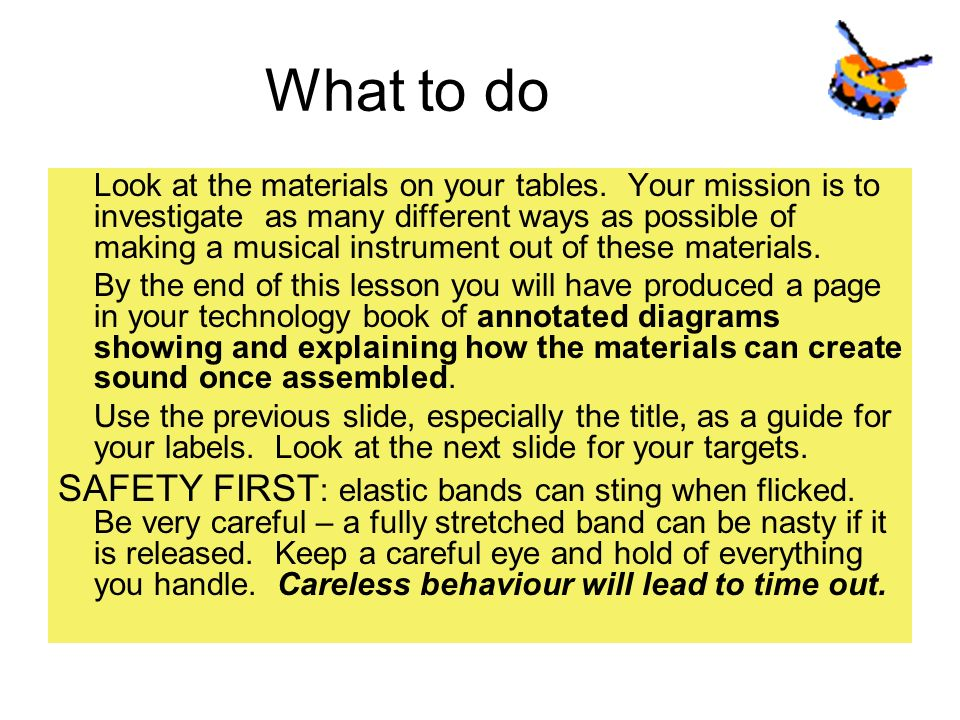What to do Look at the materials on your tables. Your mission is to investigate as many different ways as possible of making a musical instrument out