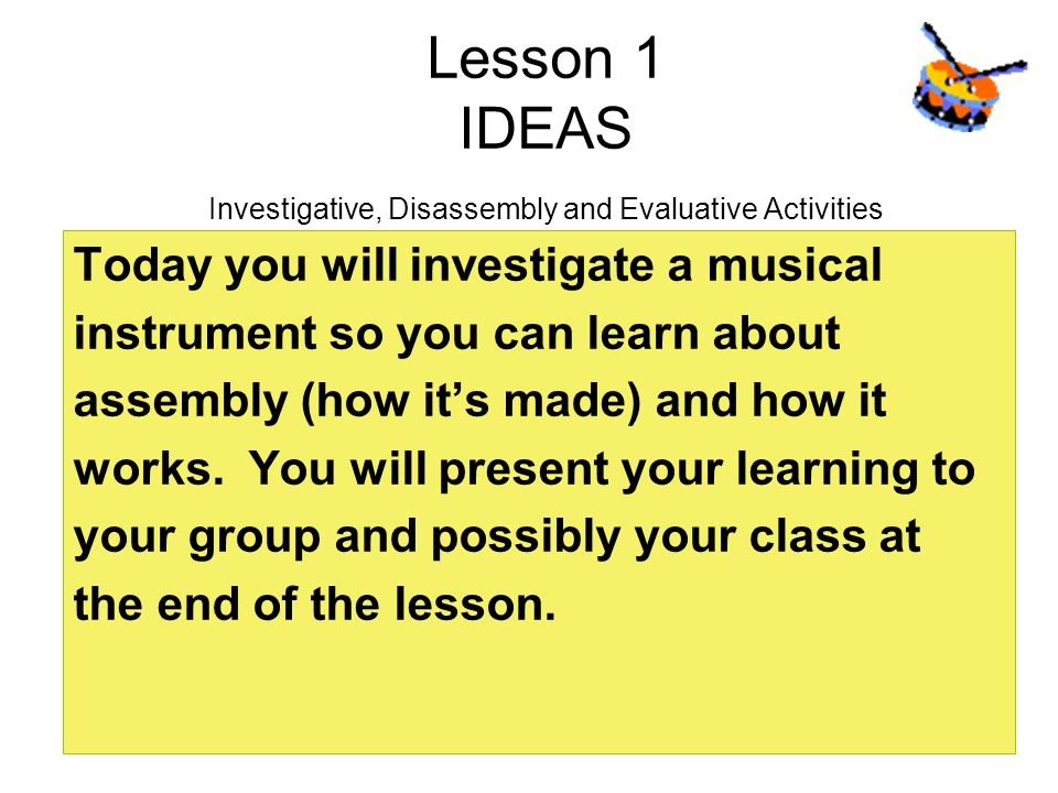 Lesson 1 IDEAS Investigative, Disassembly and Evaluative Activities Today you will investigate a musical instrument so you can learn about assembly (h