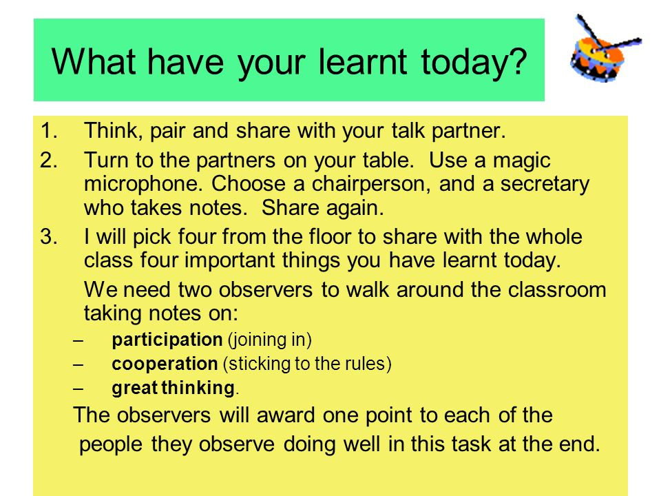 What have your learnt today? 1.Think, pair and share with your talk partner. 2.Turn to the partners on your table. Use a magic microphone. Choose a ch
