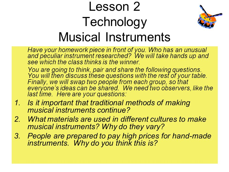 Lesson 2 Technology Musical Instruments Have your homework piece in front of you. Who has an unusual and peculiar instrument researched? We will take