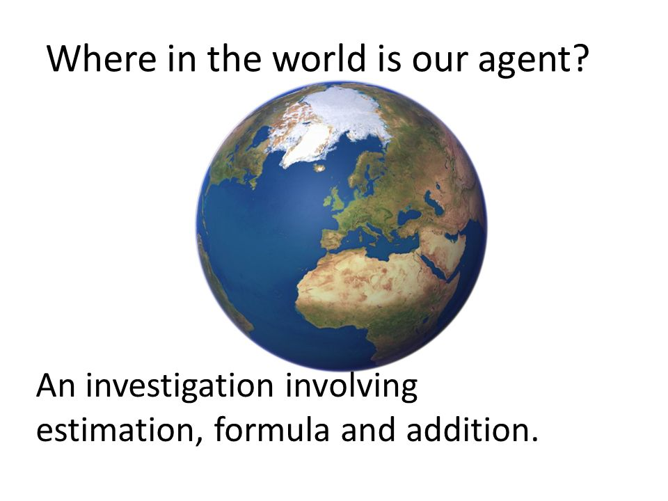Where in the world is our agent An investigation involving estimation, formula and addition.