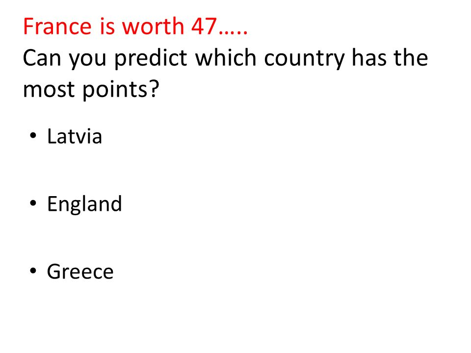 France is worth 47….. Can you predict which country has the most points? Latvia England Greece