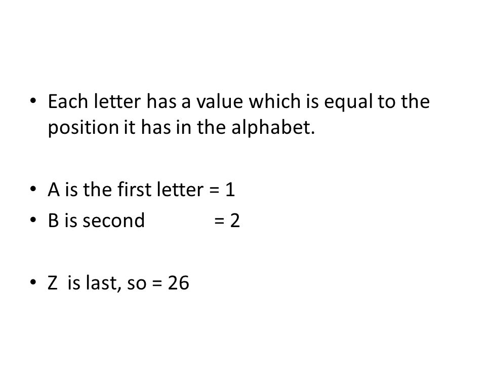 Each letter has a value which is equal to the position it has in the alphabet. A is the first letter = 1 B is second = 2 Z is last, so = 26