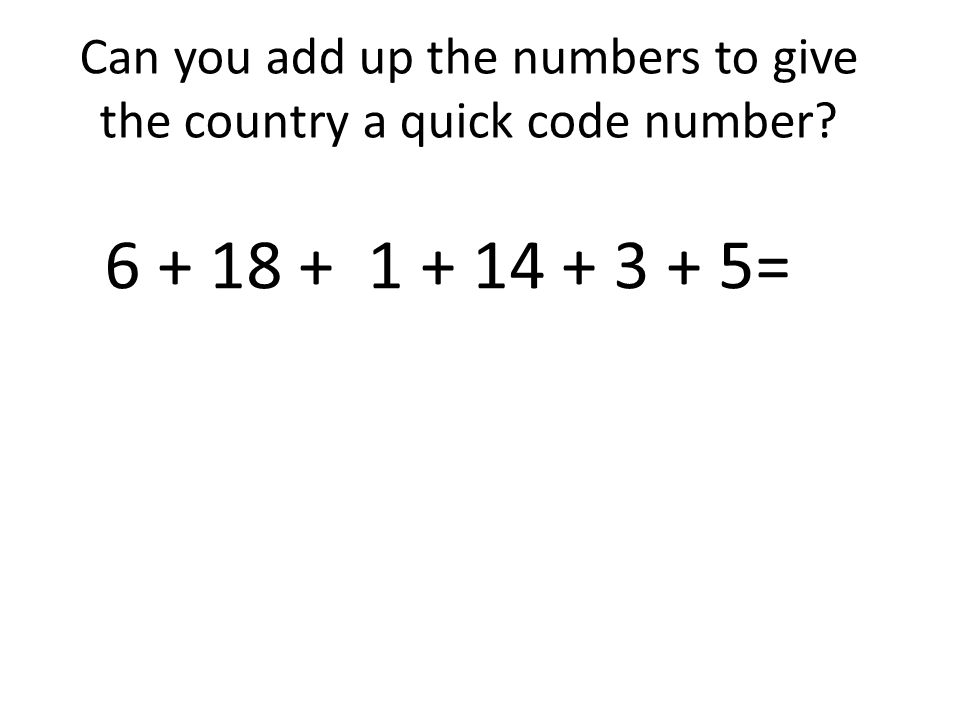 Can you add up the numbers to give the country a quick code number? 6 + 18 + 1 + 14 + 3 + 5=