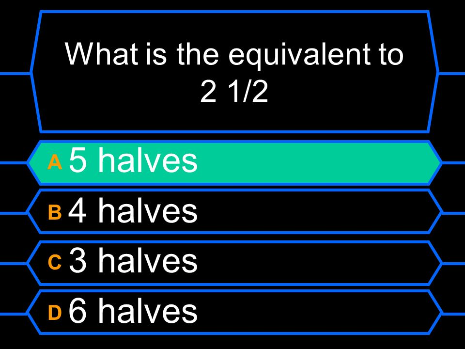 What is the equivalent to 2 1/2 A 5 halves B 4 halves C 3 halves D 6 halves