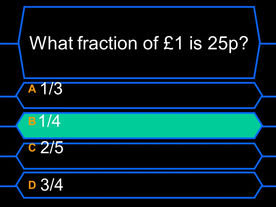 What fraction of £1 is 25p? A 1/3 B 1/4 C 2/5 D 3/4