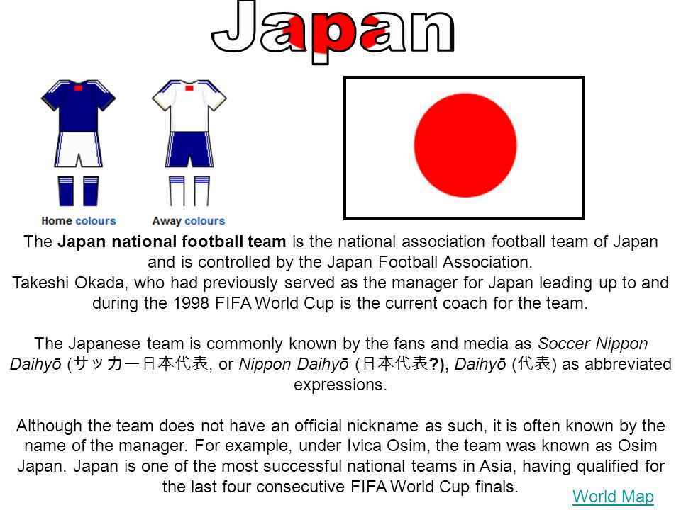 The Japan national football team is the national association football team of Japan and is controlled by the Japan Football Association. Takeshi Okada