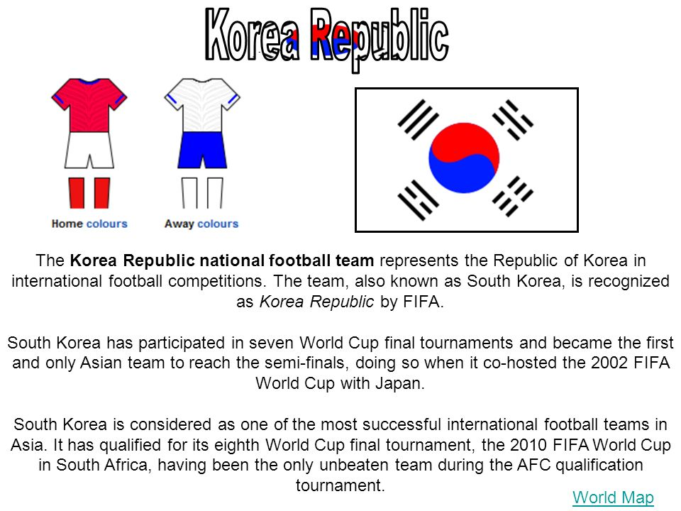 World Map The Korea Republic national football team represents the Republic of Korea in international football competitions.