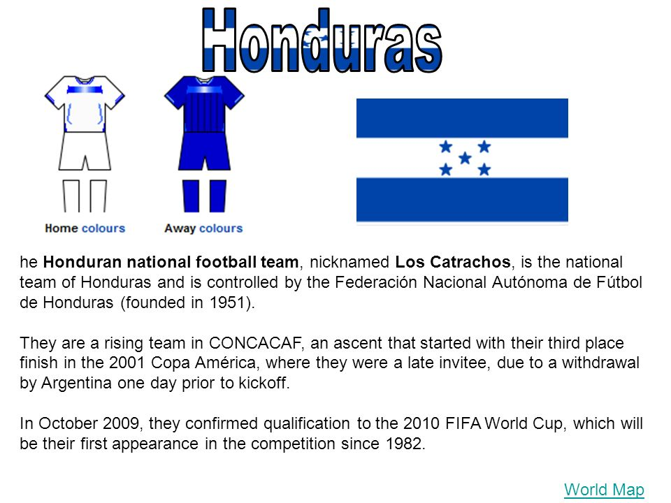 World Map he Honduran national football team, nicknamed Los Catrachos, is the national team of Honduras and is controlled by the Federación Nacional Autónoma de Fútbol de Honduras (founded in 1951).