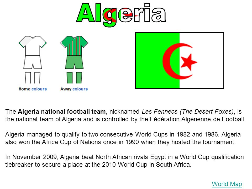World Map The Algeria national football team, nicknamed Les Fennecs (The Desert Foxes), is the national team of Algeria and is controlled by the Fédération Algérienne de Football.