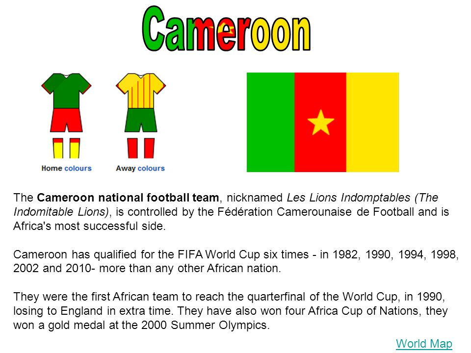World Map The Cameroon national football team, nicknamed Les Lions Indomptables (The Indomitable Lions), is controlled by the Fédération Camerounaise