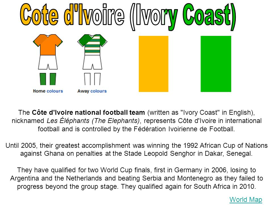 World Map The Côte d Ivoire national football team (written as Ivory Coast in English), nicknamed Les Éléphants (The Elephants), represents Côte d Ivoire in international football and is controlled by the Fédération Ivoirienne de Football.