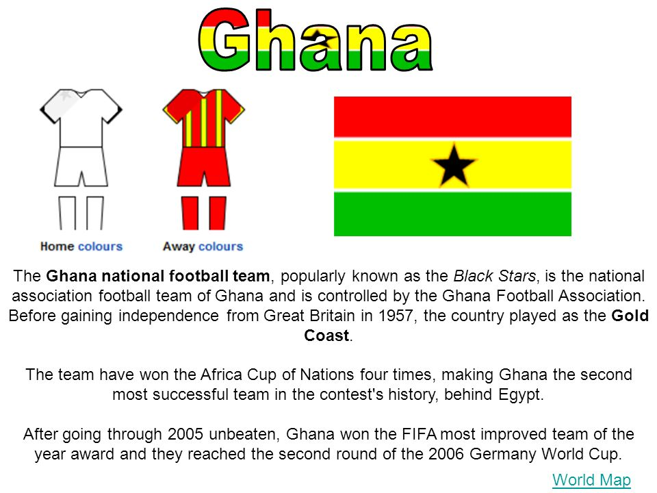 World Map The Ghana national football team, popularly known as the Black Stars, is the national association football team of Ghana and is controlled b