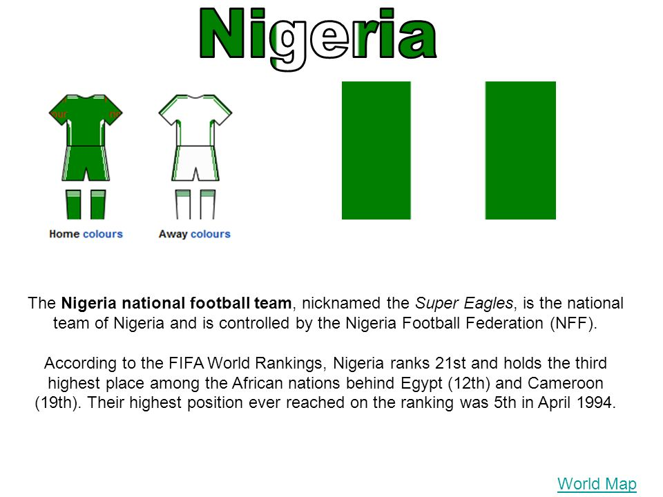 World Map The Nigeria national football team, nicknamed the Super Eagles, is the national team of Nigeria and is controlled by the Nigeria Football Fe