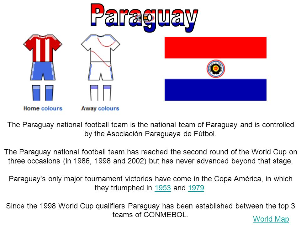World Map The Paraguay national football team is the national team of Paraguay and is controlled by the Asociación Paraguaya de Fútbol. The Paraguay n