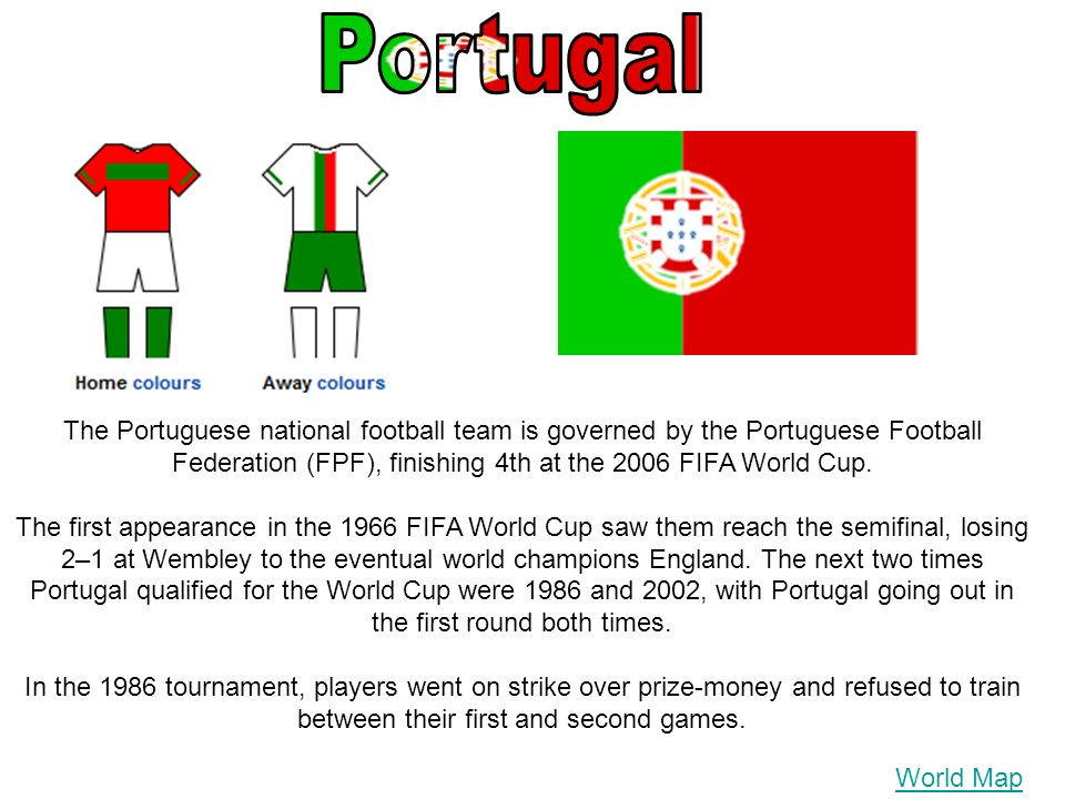 The Portuguese national football team is governed by the Portuguese Football Federation (FPF), finishing 4th at the 2006 FIFA World Cup.
