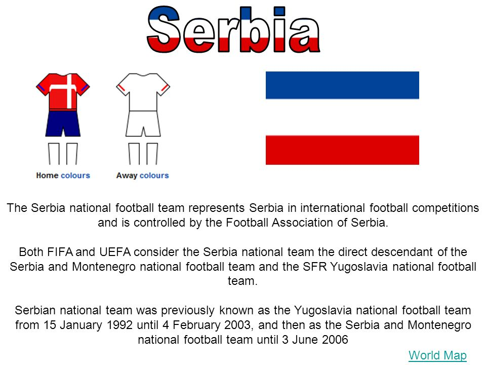 World Map The Serbia national football team represents Serbia in international football competitions and is controlled by the Football Association of Serbia.