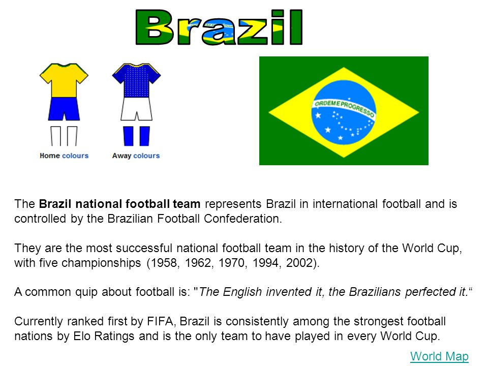 The Brazil national football team represents Brazil in international football and is controlled by the Brazilian Football Confederation. They are the