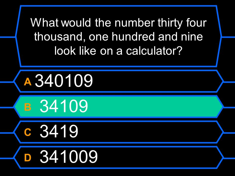 What would the number thirty four thousand, one hundred and nine look like on a calculator? A 340109 B 34109 C 3419 D 341009
