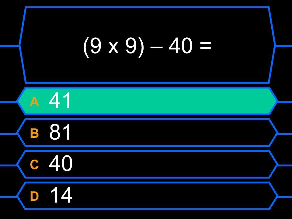 (9 x 9) – 40 = A 41 B 81 C 40 D 14