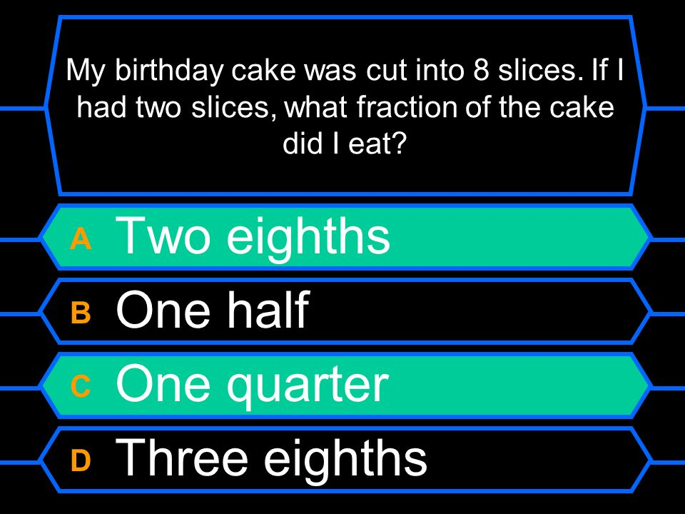 My birthday cake was cut into 8 slices. If I had two slices, what fraction of the cake did I eat? A Two eighths B One half C One quarter D Three eight